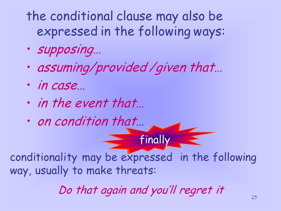 25 the conditional clause may also be expressed in the following ways: supposing… assuming/provided /given that… in case… in the event that… on condit