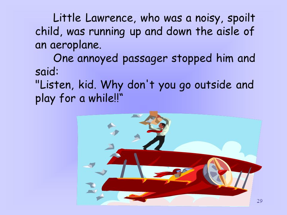 29 Little Lawrence, who was a noisy, spoilt child, was running up and down the aisle of an aeroplane. One annoyed passager stopped him and said: