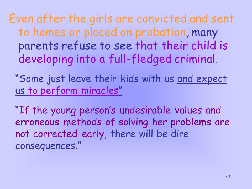 34 Even after the girls are convicted and sent to homes or placed on probation, many parents refuse to see that their child is developing into a full-