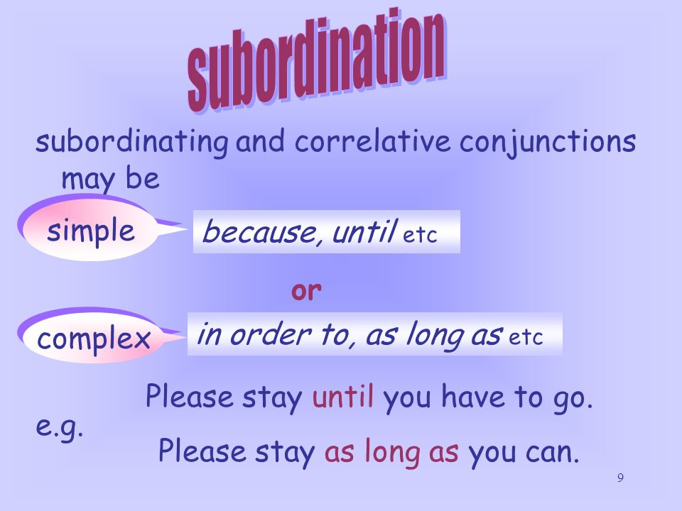 9 subordinating and correlative conjunctions may be simple complex or because, until etc in order to, as long as etc Please stay until you have to go.