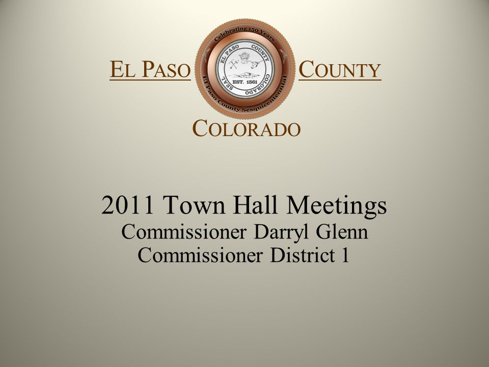 2011 Town Hall Meetings Commissioner Darryl Glenn Commissioner District 1 E L P ASO C OUNTY C OLORADO