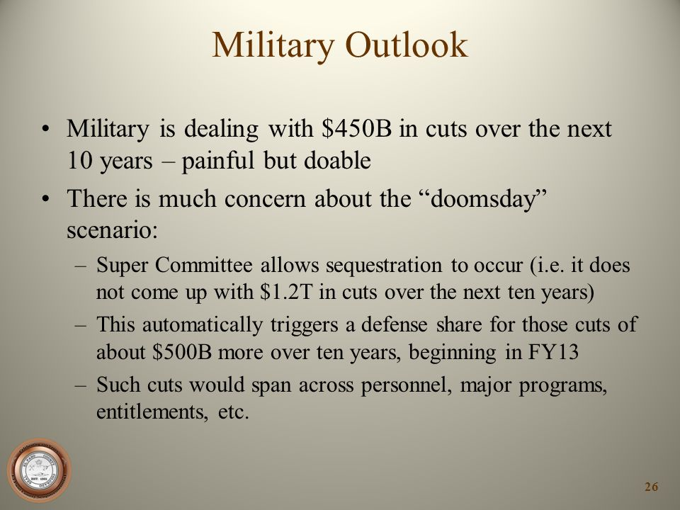 Military Outlook Military is dealing with $450B in cuts over the next 10 years – painful but doable There is much concern about the doomsday scenario: