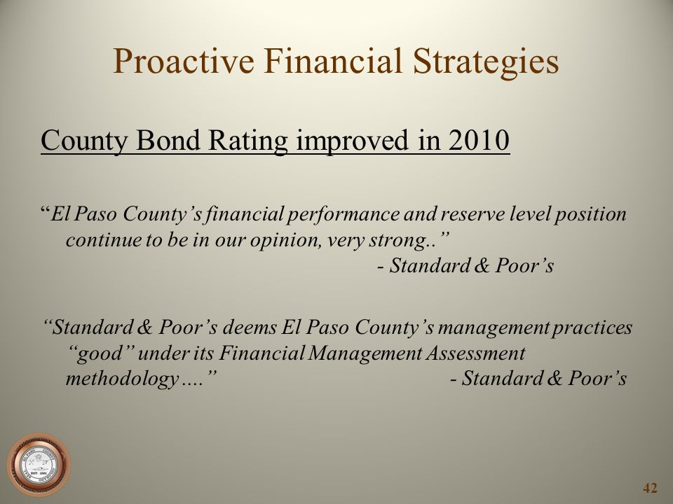 County Bond Rating improved in 2010 El Paso Countys financial performance and reserve level position continue to be in our opinion, very strong.. - St