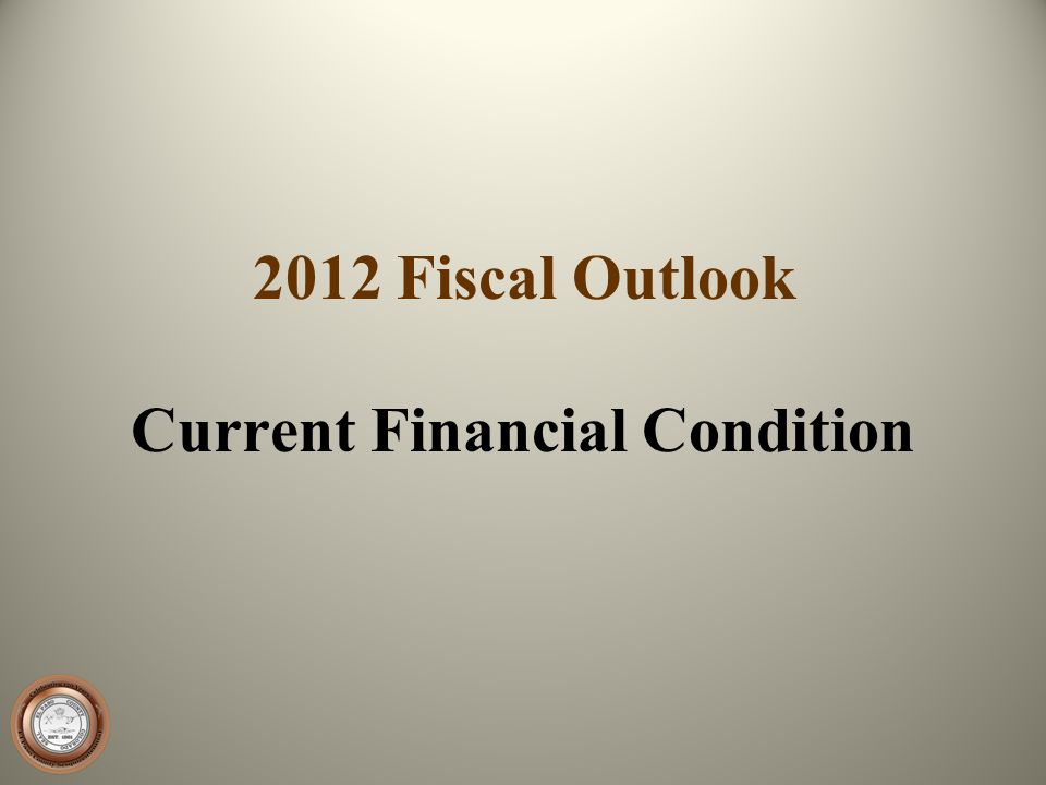 2012 Fiscal Outlook Current Financial Condition