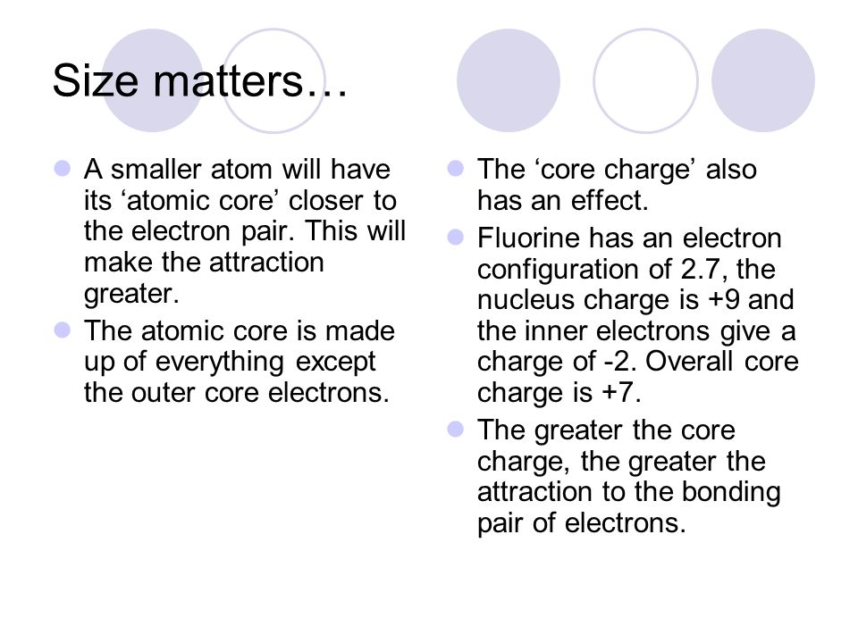 Size matters… A smaller atom will have its atomic core closer to the electron pair. This will make the attraction greater. The atomic core is made up