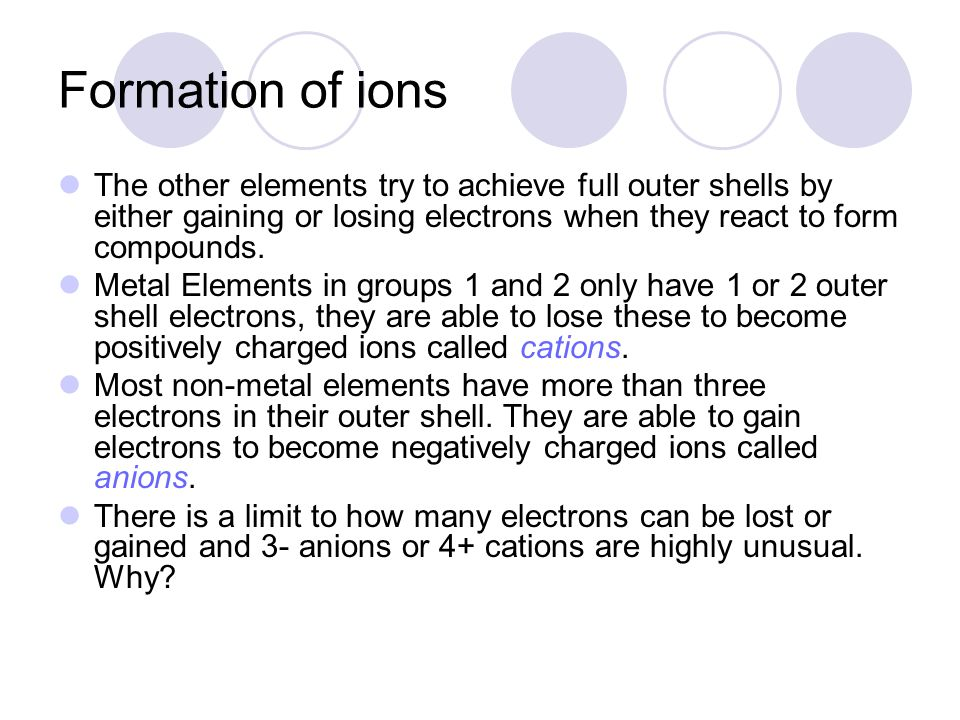 Formation of ions The other elements try to achieve full outer shells by either gaining or losing electrons when they react to form compounds. Metal E