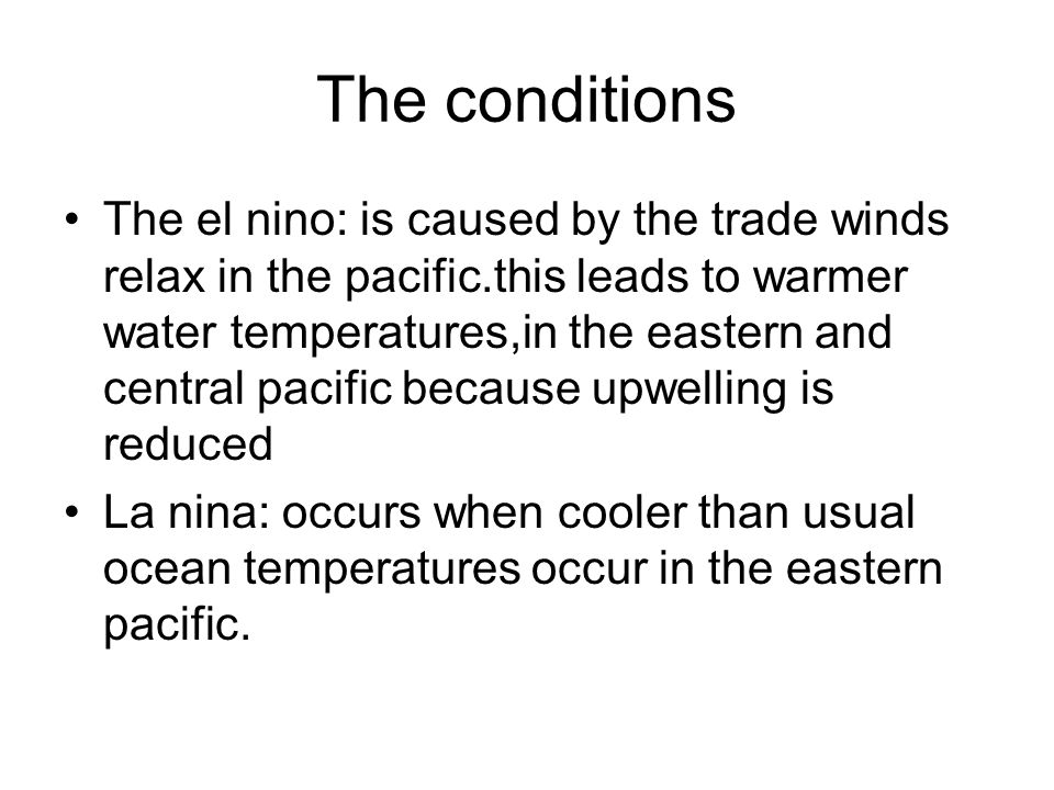 The conditions The el nino: is caused by the trade winds relax in the pacific.this leads to warmer water temperatures,in the eastern and central pacif