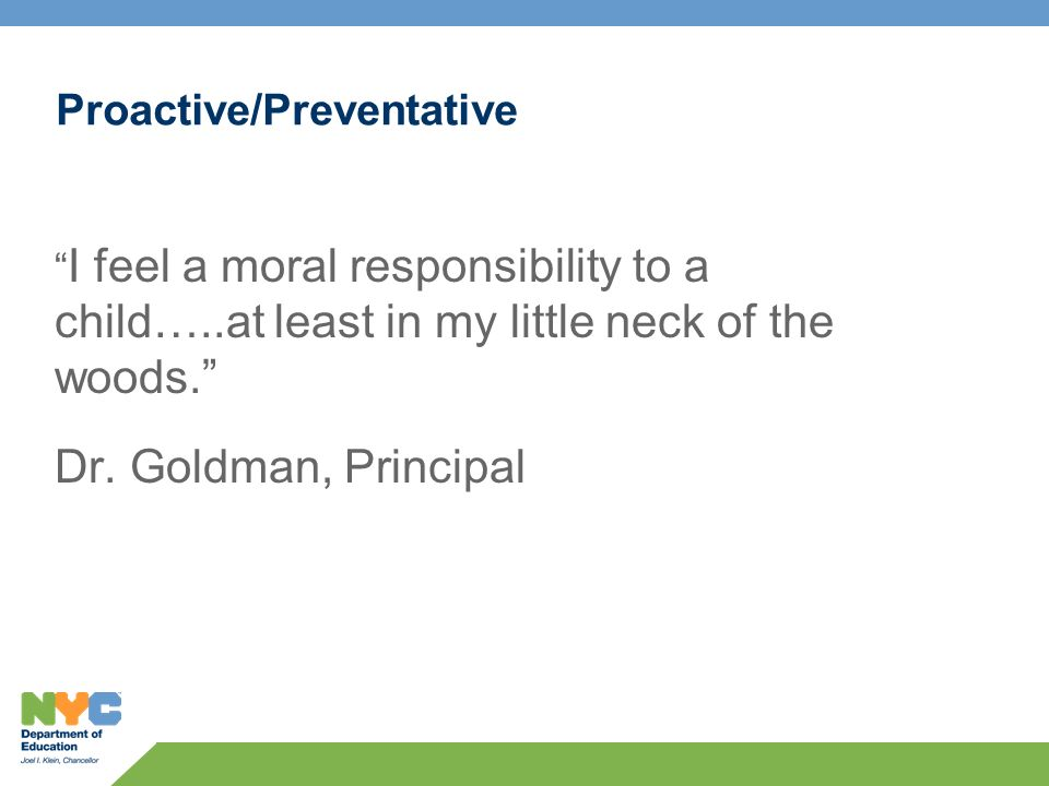 Proactive/Preventative I feel a moral responsibility to a child…..at least in my little neck of the woods. Dr. Goldman, Principal