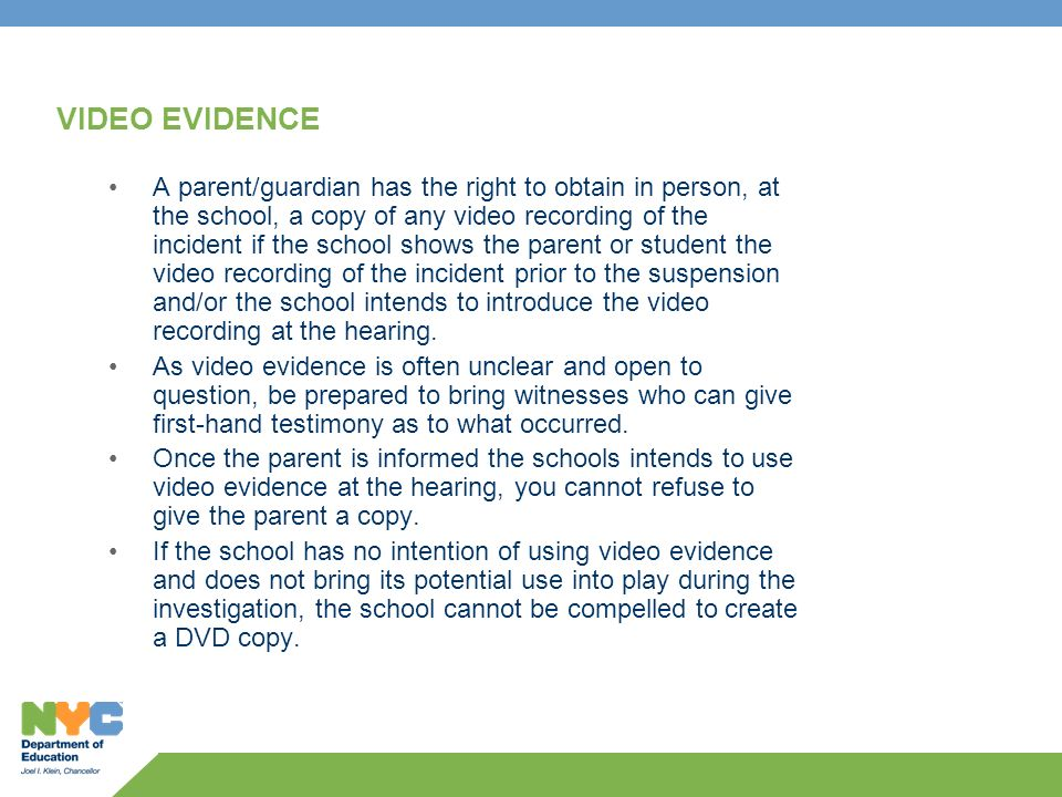 VIDEO EVIDENCE A parent/guardian has the right to obtain in person, at the school, a copy of any video recording of the incident if the school shows t