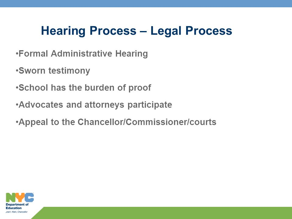 Hearing Process – Legal Process Formal Administrative Hearing Sworn testimony School has the burden of proof Advocates and attorneys participate Appeal to the Chancellor/Commissioner/courts