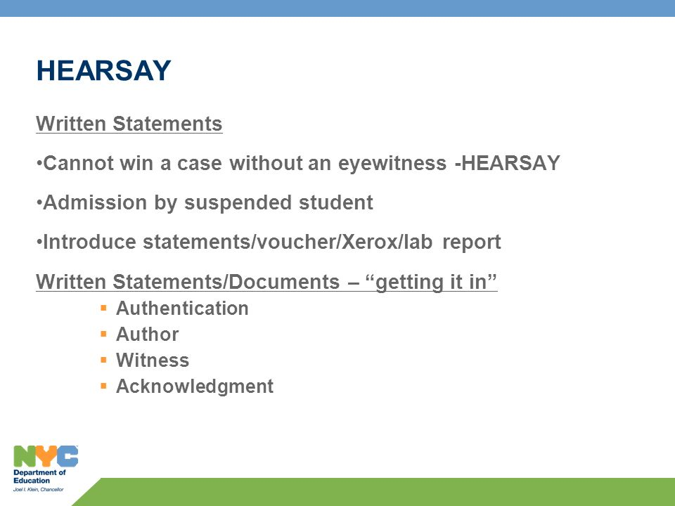 HEARSAY Written Statements Cannot win a case without an eyewitness -HEARSAY Admission by suspended student Introduce statements/voucher/Xerox/lab report Written Statements/Documents – getting it in Authentication Author Witness Acknowledgment