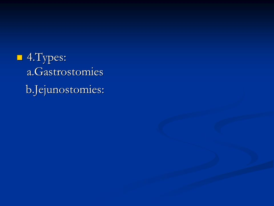 4.Types: a.Gastrostomies 4.Types: a.Gastrostomies b.Jejunostomies: b.Jejunostomies: