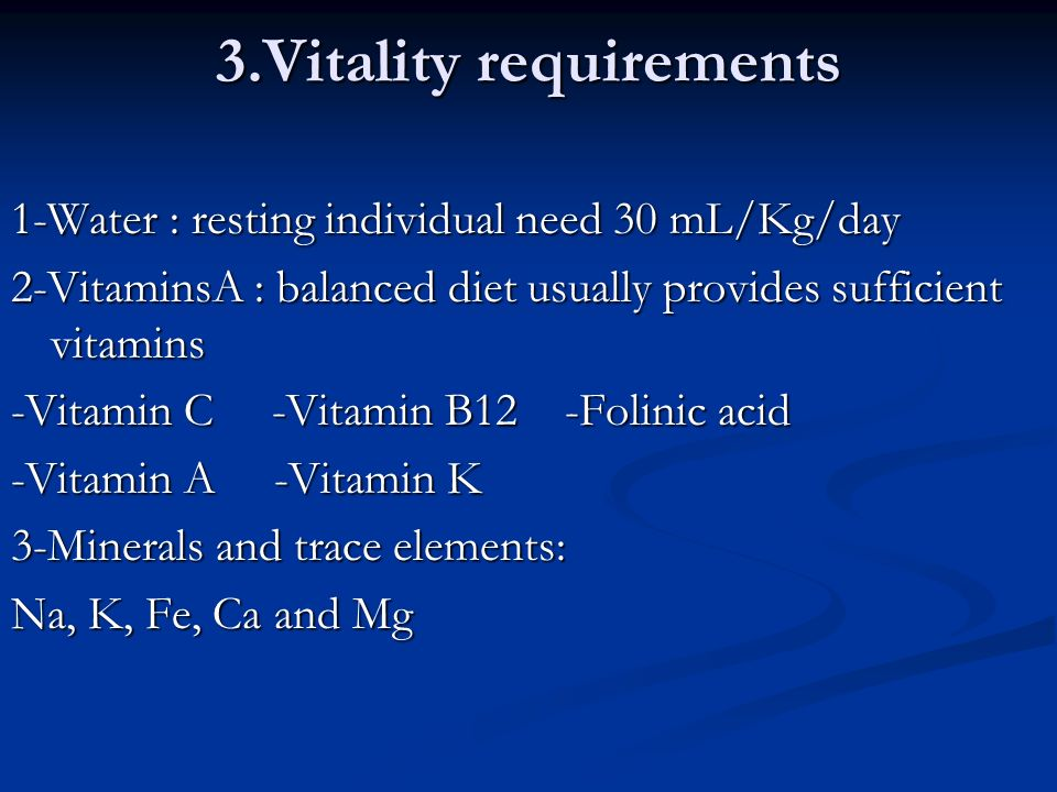 3.Vitality requirements 1-Water : resting individual need 30 mL/Kg/day 2-VitaminsA : balanced diet usually provides sufficient vitamins -Vitamin C -Vitamin B12 -Folinic acid -Vitamin A -Vitamin K 3-Minerals and trace elements: Na, K, Fe, Ca and Mg