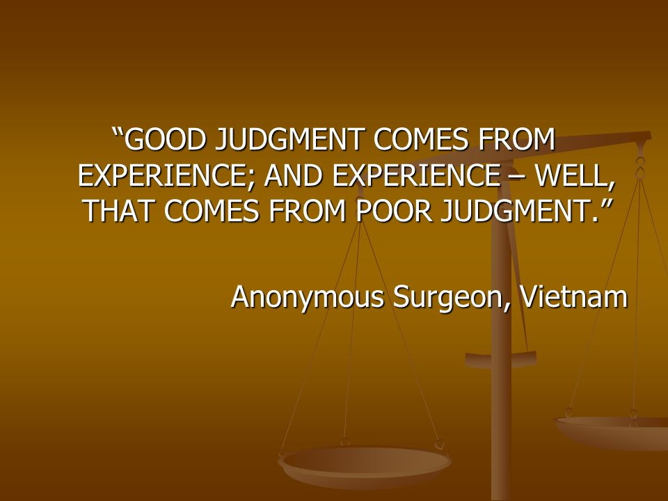 GOOD JUDGMENT COMES FROM EXPERIENCE; AND EXPERIENCE – WELL, THAT COMES FROM POOR JUDGMENT. Anonymous Surgeon, Vietnam