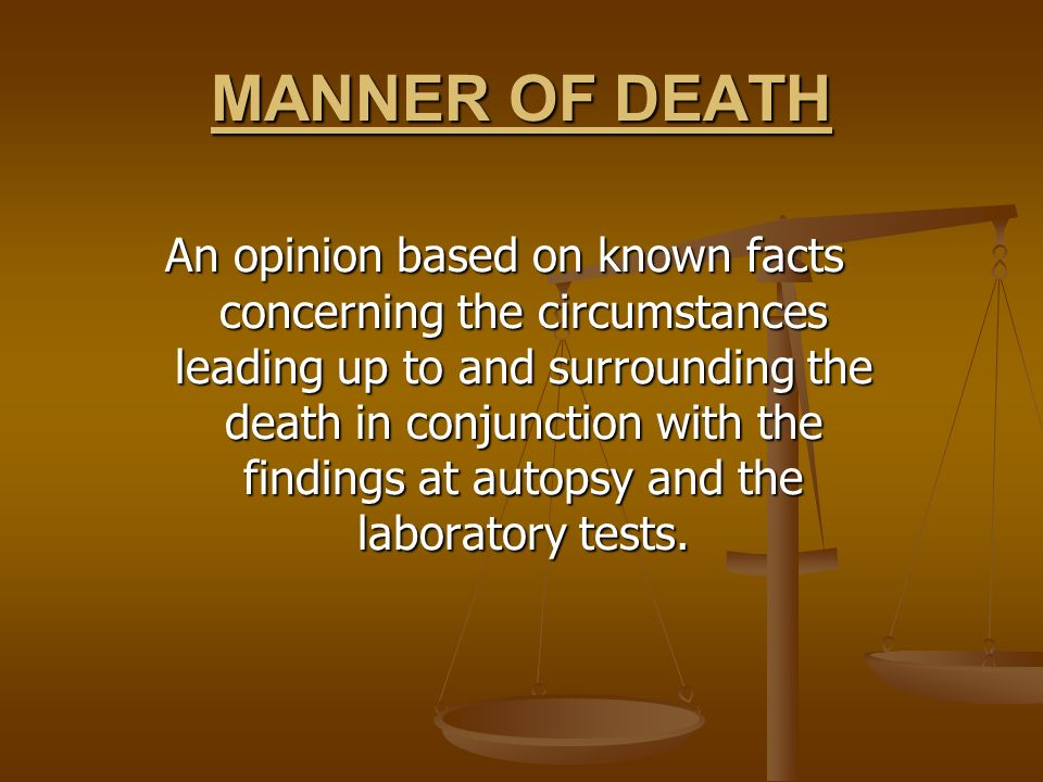 MANNER OF DEATH An opinion based on known facts concerning the circumstances leading up to and surrounding the death in conjunction with the findings