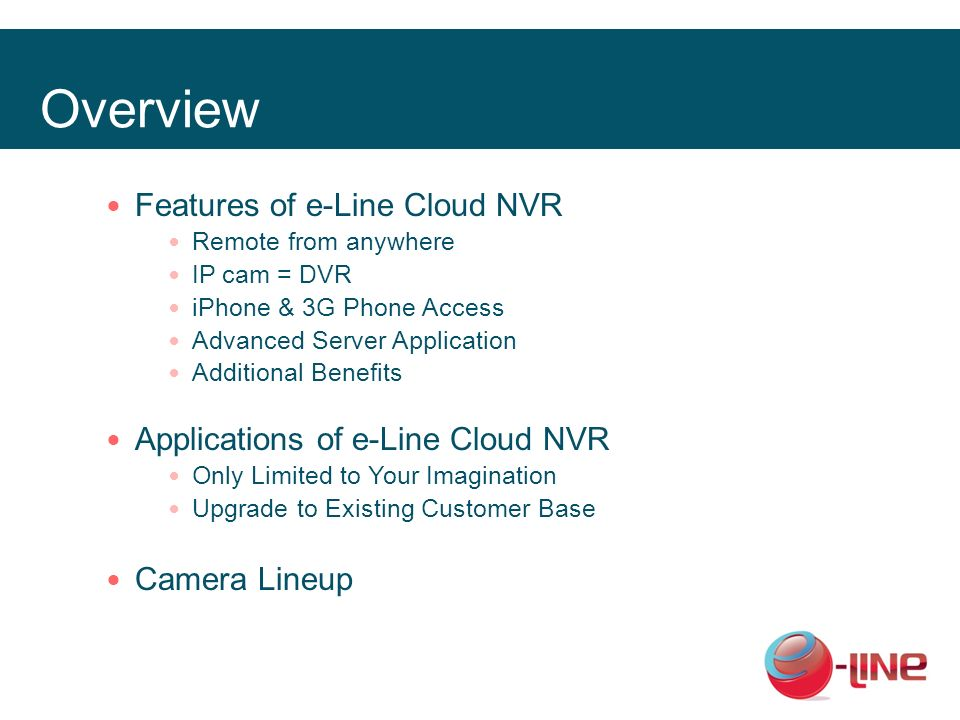 Overview Features of e-Line Cloud NVR Remote from anywhere IP cam = DVR iPhone & 3G Phone Access Advanced Server Application Additional Benefits Appli