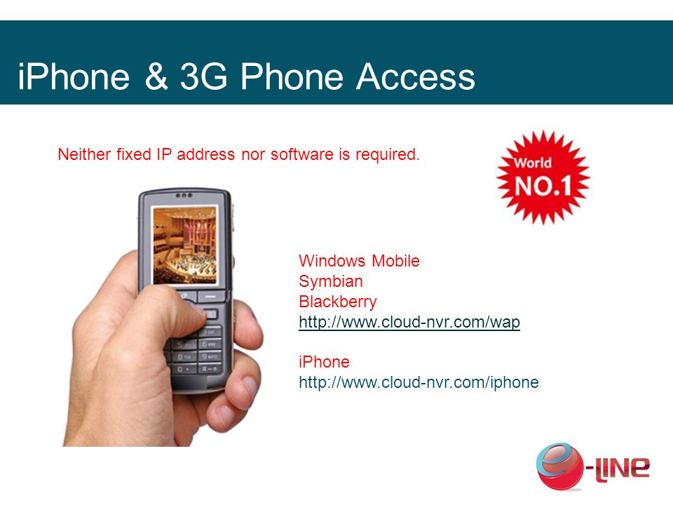 iPhone & 3G Phone Access Neither fixed IP address nor software is required. Windows Mobile Symbian Blackberry http://www.cloud-nvr.com/wap iPhone http