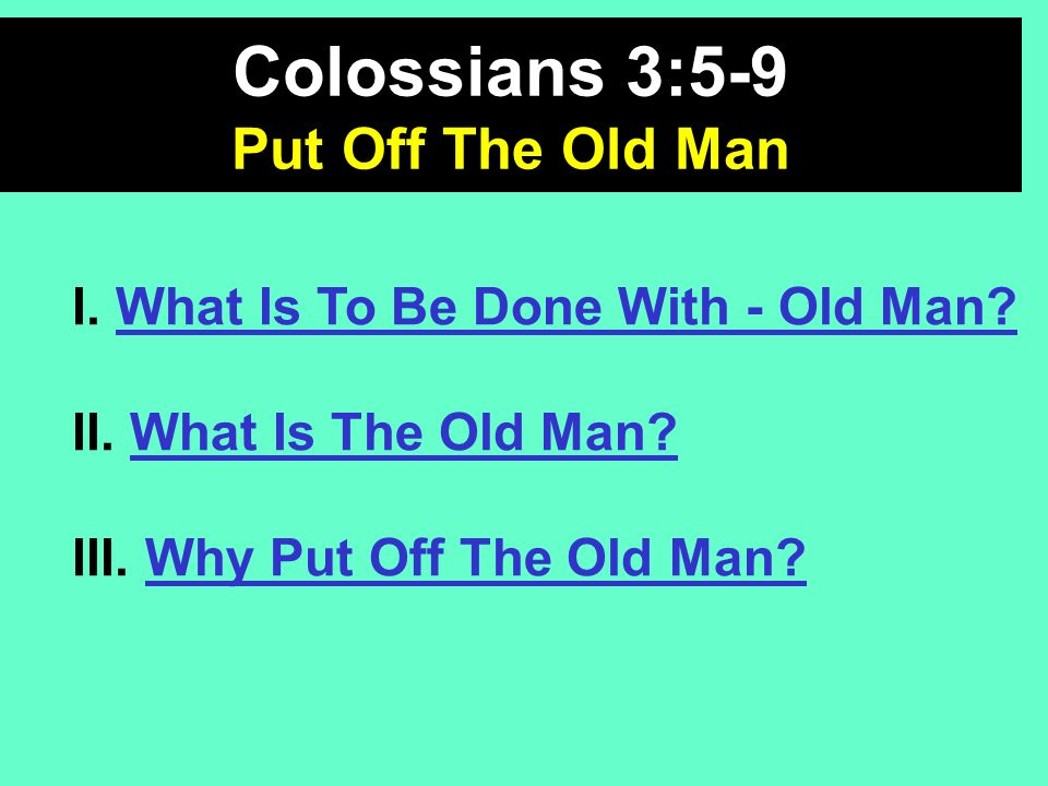 I. What Is To Be Done With - Old Man? II. What Is The Old Man? III. Why Put Off The Old Man? Colossians 3:5-9 Put Off The Old Man
