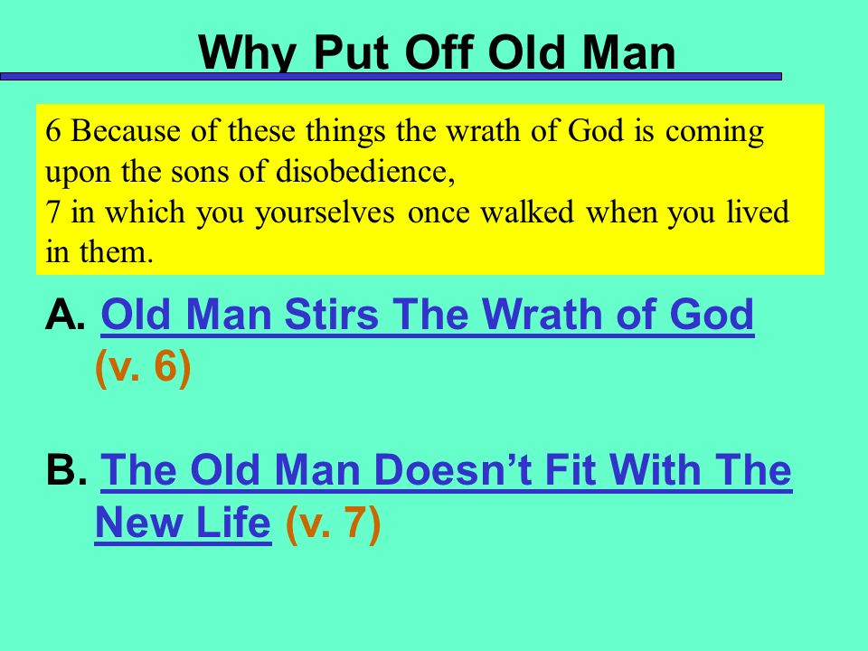Why Put Off Old Man A. Old Man Stirs The Wrath of God (v. 6) B. The Old Man Doesnt Fit With The New Life (v. 7) 6 Because of these things the wrath of