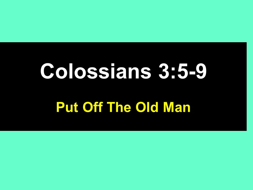Colossians 3:5-9 5 Therefore put to death your members which are on the earth: fornication, uncleanness, passion, evil desire, and covetousness, which is idolatry.