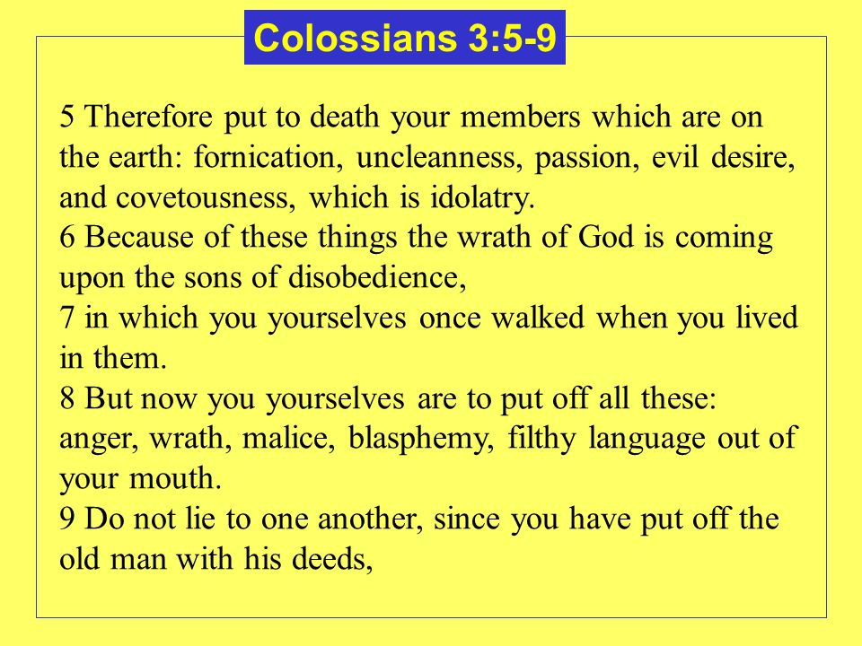 Colossians 3:5-9 5 Therefore put to death your members which are on the earth: fornication, uncleanness, passion, evil desire, and covetousness, which