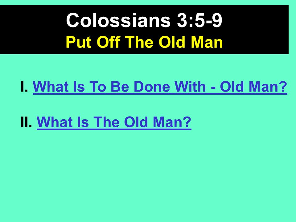 I. What Is To Be Done With - Old Man? II. What Is The Old Man? Colossians 3:5-9 Put Off The Old Man