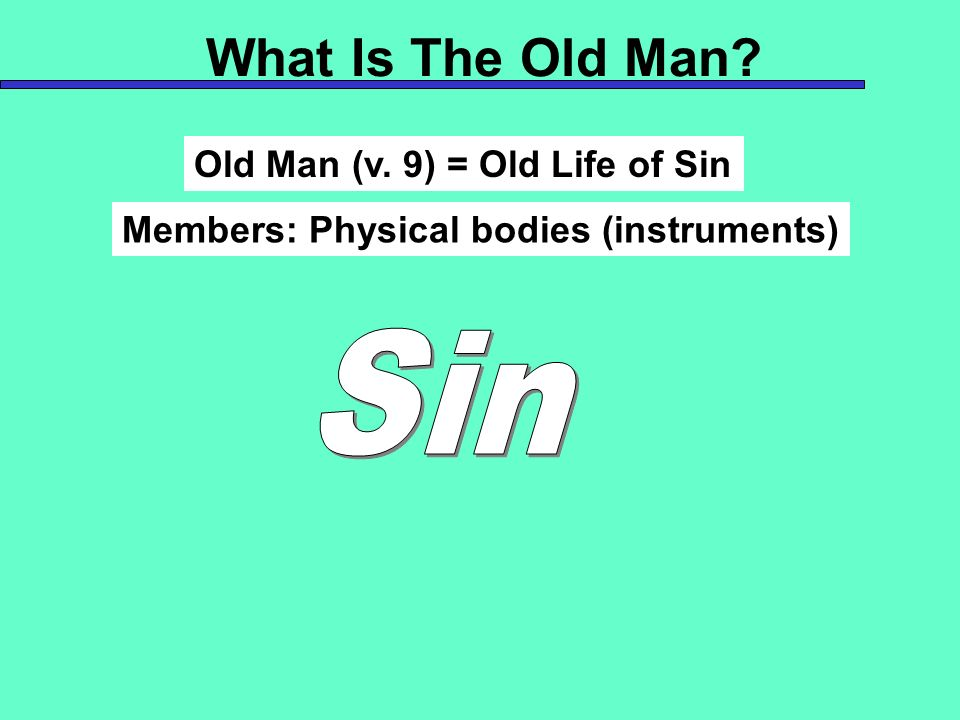 What Is The Old Man? Old Man (v. 9) = Old Life of Sin Members: Physical bodies (instruments)