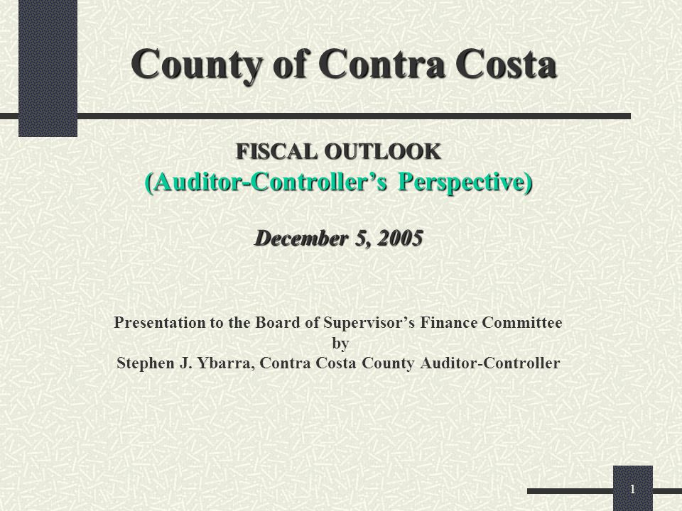 1 County of Contra Costa FISCAL OUTLOOK (Auditor-Controllers Perspective) December 5, 2005 County of Contra Costa FISCAL OUTLOOK (Auditor-Controllers