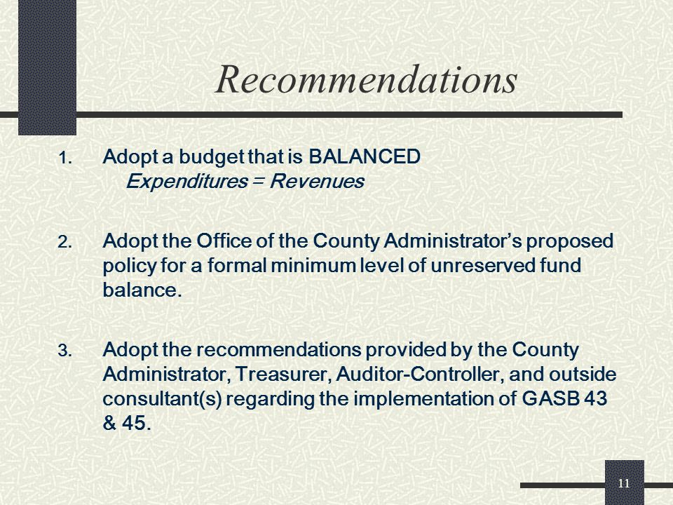 11 Recommendations 1. Adopt a budget that is BALANCED Expenditures = Revenues 2. Adopt the Office of the County Administrators proposed policy for a f
