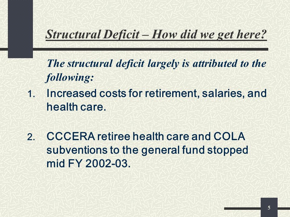 5 Structural Deficit – How did we get here? The structural deficit largely is attributed to the following: 1. Increased costs for retirement, salaries