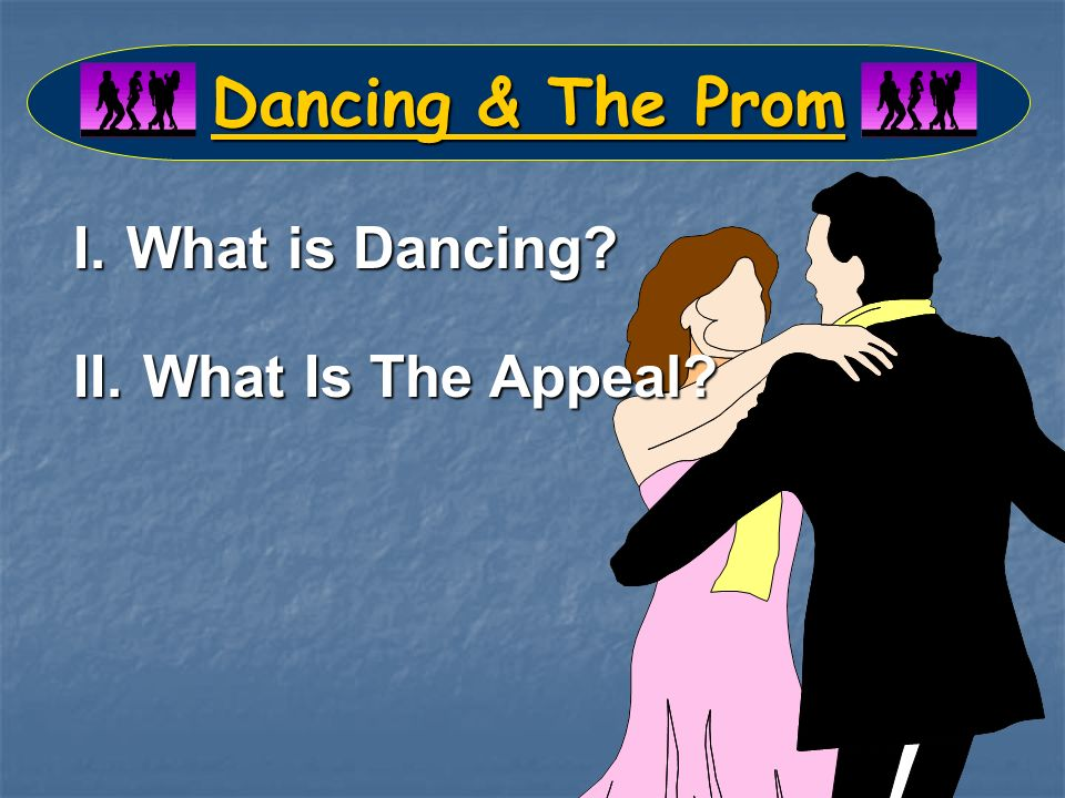 Dancing & The Prom I.What is Dancing II. What Is The Appeal