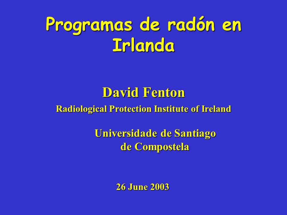 Programas de radón en Irlanda David Fenton Radiological Protection Institute of Ireland Universidade de Santiago de Compostela 26 June 2003
