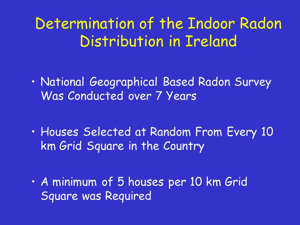 Determination of the Indoor Radon Distribution in Ireland National Geographical Based Radon Survey Was Conducted over 7 Years Houses Selected at Random From Every 10 km Grid Square in the Country A minimum of 5 houses per 10 km Grid Square was Required
