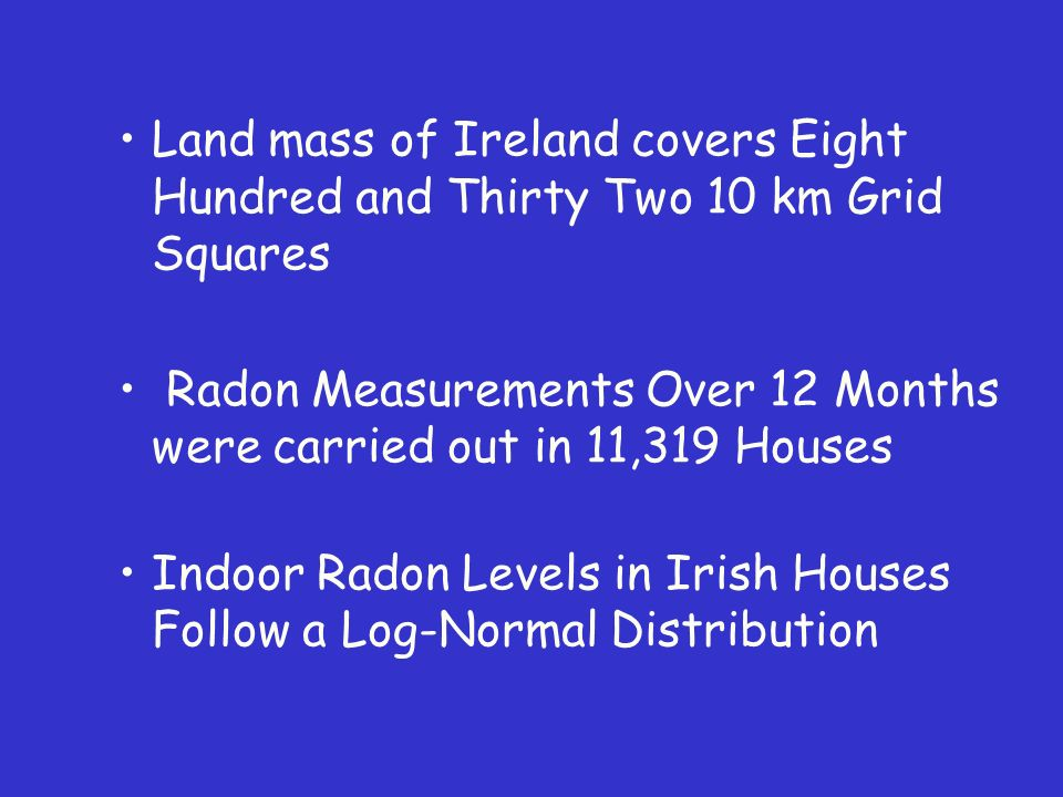 Land mass of Ireland covers Eight Hundred and Thirty Two 10 km Grid Squares Radon Measurements Over 12 Months were carried out in 11,319 Houses Indoor Radon Levels in Irish Houses Follow a Log-Normal Distribution
