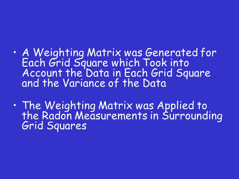 A Weighting Matrix was Generated for Each Grid Square which Took into Account the Data in Each Grid Square and the Variance of the Data The Weighting Matrix was Applied to the Radon Measurements in Surrounding Grid Squares