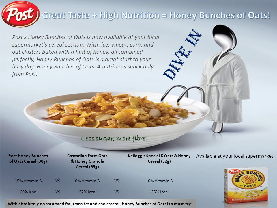 Available at your local supermarket With absolutely no saturated fat, trans-fat and cholesterol, Honey Bunches of Oats is a must-try.