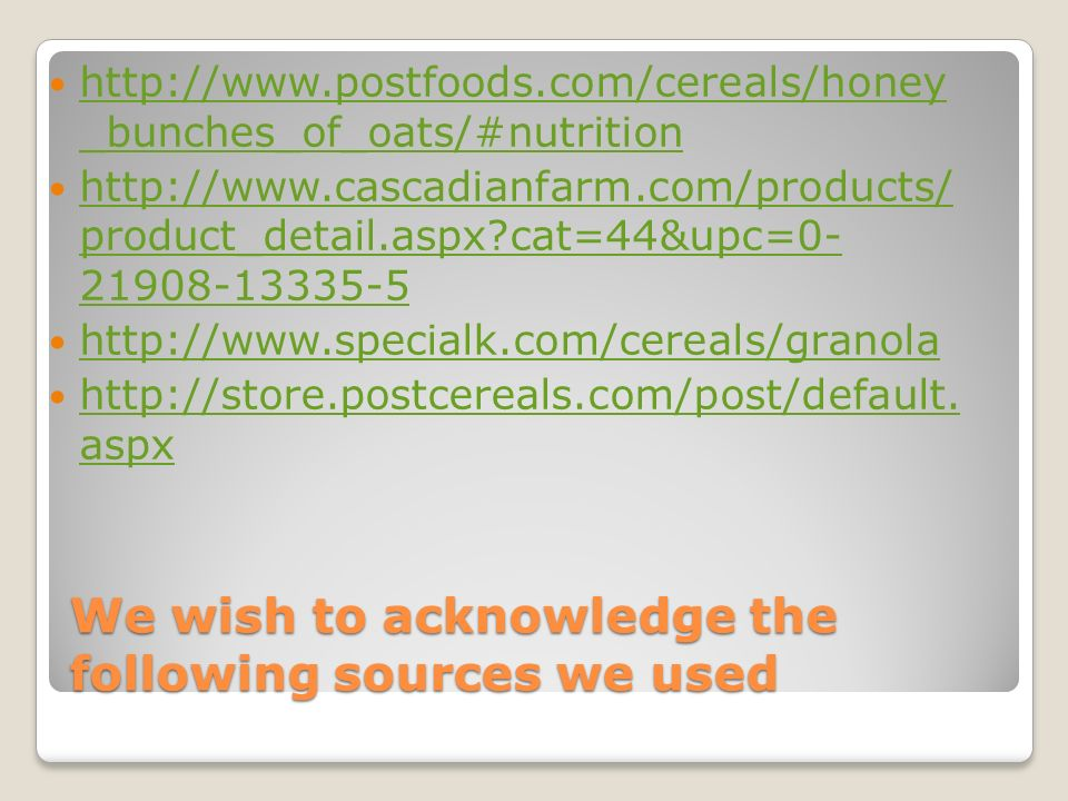 We wish to acknowledge the following sources we used http://www.postfoods.com/cereals/honey _bunches_of_oats/#nutrition http://www.postfoods.com/cereals/honey _bunches_of_oats/#nutrition http://www.cascadianfarm.com/products/ product_detail.aspx?cat=44&upc=0- 21908-13335-5 http://www.cascadianfarm.com/products/ product_detail.aspx?cat=44&upc=0- 21908-13335-5 http://www.specialk.com/cereals/granola http://store.postcereals.com/post/default.