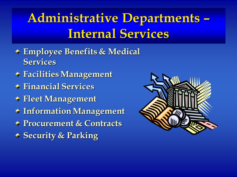 Administrative Departments – Internal Services Employee Benefits & Medical Services Facilities Management Financial Services Fleet Management Information Management Procurement & Contracts Security & Parking