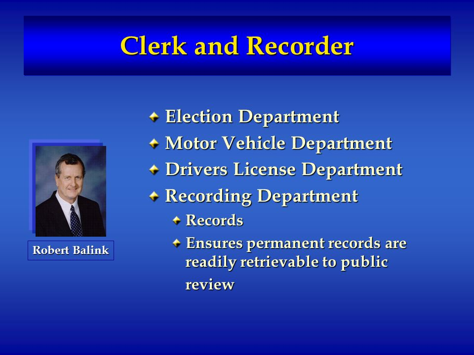 Clerk and Recorder Election Department Motor Vehicle Department Drivers License Department Recording Department Records Ensures permanent records are readily retrievable to public review Robert Balink