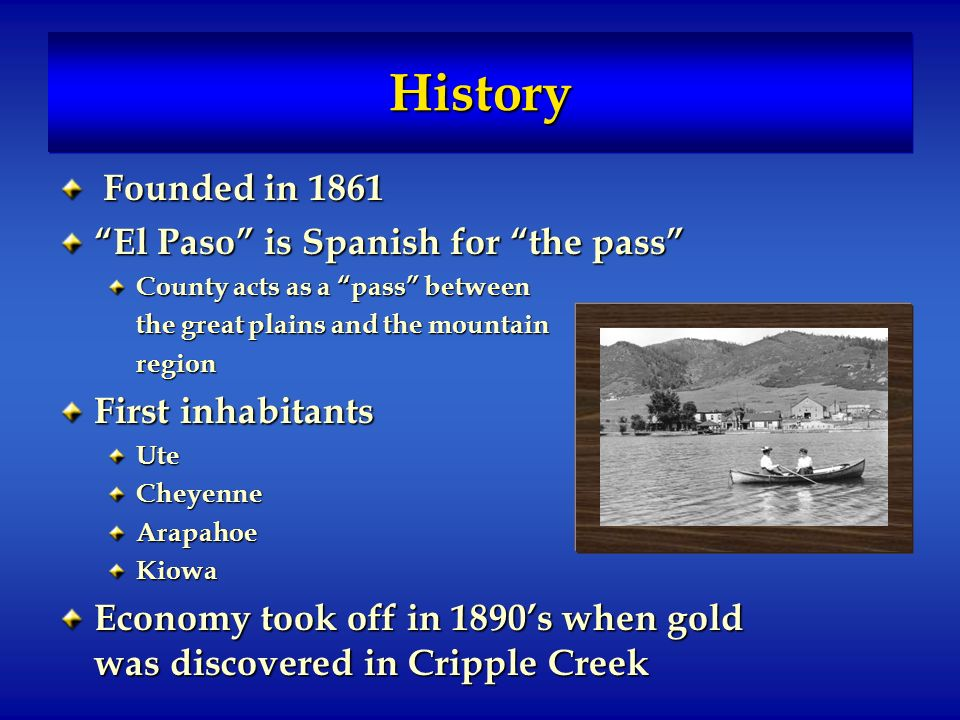 HistoryHistory Founded in 1861 Founded in 1861 El Paso is Spanish for the pass County acts as a pass between the great plains and the mountain region First inhabitants UteCheyenneArapahoeKiowa Economy took off in 1890s when gold was discovered in Cripple Creek