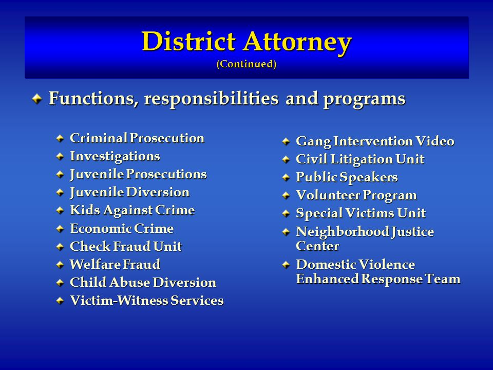 District Attorney (Continued) Functions, responsibilities and programs Criminal Prosecution Investigations Juvenile Prosecutions Juvenile Diversion Kids Against Crime Economic Crime Check Fraud Unit Welfare Fraud Child Abuse Diversion Victim-Witness Services Gang Intervention Video Civil Litigation Unit Public Speakers Volunteer Program Special Victims Unit Neighborhood Justice Center Domestic Violence Enhanced Response Team