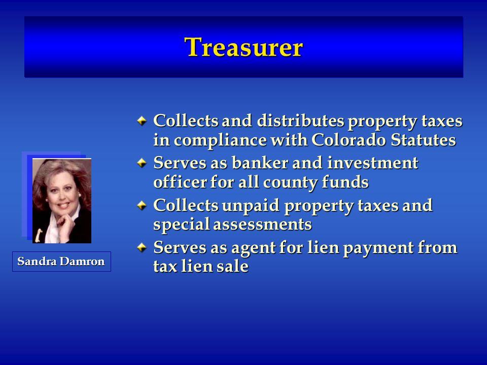 TreasurerTreasurer Collects and distributes property taxes in compliance with Colorado Statutes Serves as banker and investment officer for all county funds Collects unpaid property taxes and special assessments Serves as agent for lien payment from tax lien sale Sandra Damron