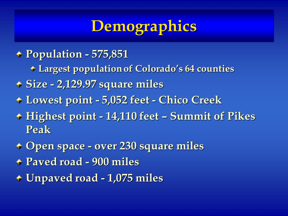 DemographicsDemographics Population - 575,851 Largest population of Colorados 64 counties Size - 2, square miles Lowest point - 5,052 feet - Chico Creek Highest point - 14,110 feet – Summit of Pikes Peak Open space - over 230 square miles Paved road miles Unpaved road - 1,075 miles