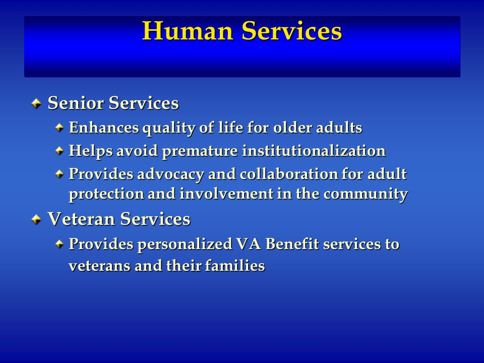 Human Services Senior Services Enhances quality of life for older adults Helps avoid premature institutionalization Provides advocacy and collaboration for adult protection and involvement in the community Veteran Services Provides personalized VA Benefit services to veterans and their families