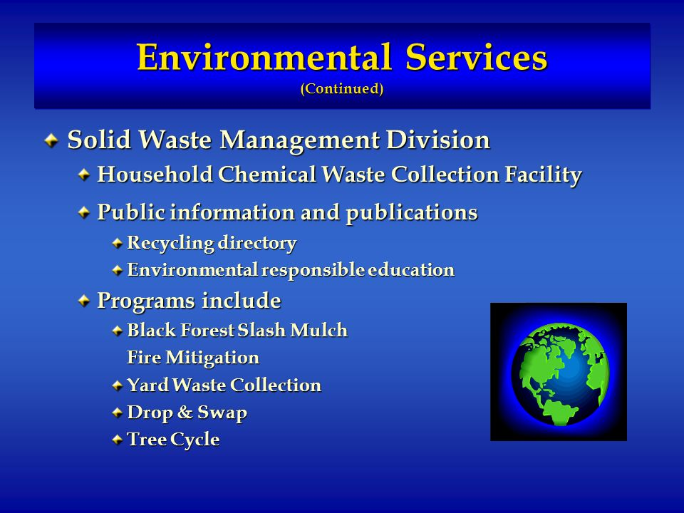 Environmental Services (Continued) Solid Waste Management Division Household Chemical Waste Collection Facility Public information and publications Recycling directory Environmental responsible education Programs include Black Forest Slash Mulch Fire Mitigation Yard Waste Collection Drop & Swap Tree Cycle