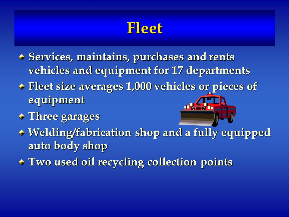 FleetFleet Services, maintains, purchases and rents vehicles and equipment for 17 departments Fleet size averages 1,000 vehicles or pieces of equipment Three garages Welding/fabrication shop and a fully equipped auto body shop Two used oil recycling collection points