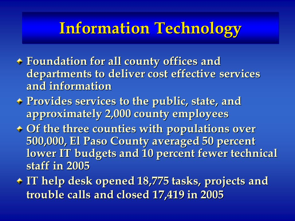 Information Technology Foundation for all county offices and departments to deliver cost effective services and information Provides services to the public, state, and approximately 2,000 county employees Of the three counties with populations over 500,000, El Paso County averaged 50 percent lower IT budgets and 10 percent fewer technical staff in 2005 IT help desk opened 18,775 tasks, projects and trouble calls and closed 17,419 in 2005
