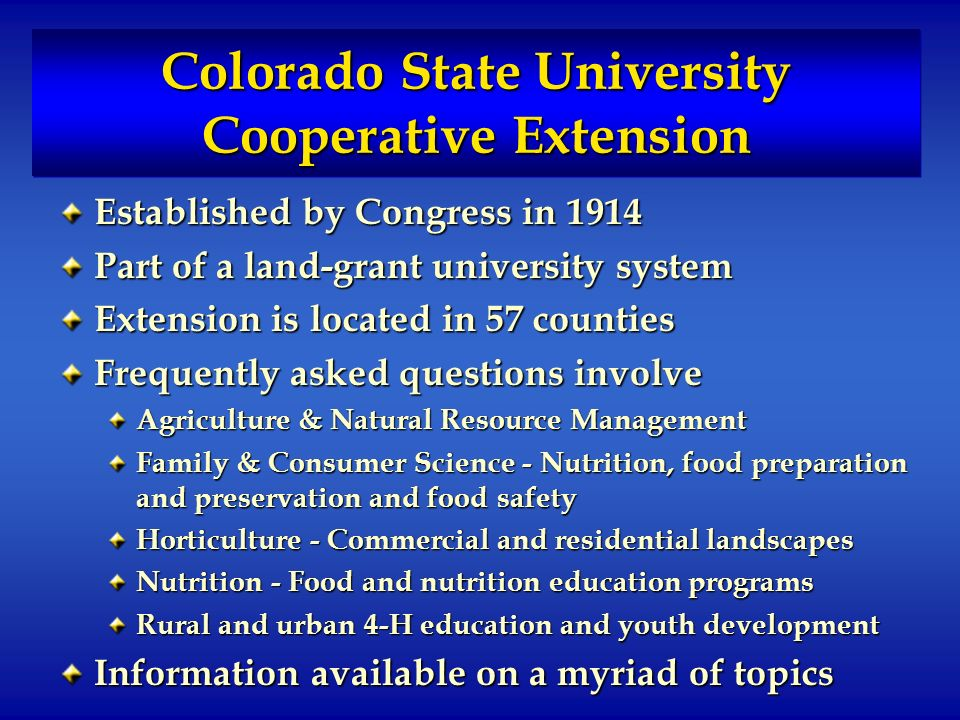 Colorado State University Cooperative Extension Established by Congress in 1914 Part of a land-grant university system Extension is located in 57 counties Frequently asked questions involve Agriculture & Natural Resource Management Family & Consumer Science - Nutrition, food preparation and preservation and food safety Horticulture - Commercial and residential landscapes Nutrition - Food and nutrition education programs Rural and urban 4-H education and youth development Information available on a myriad of topics