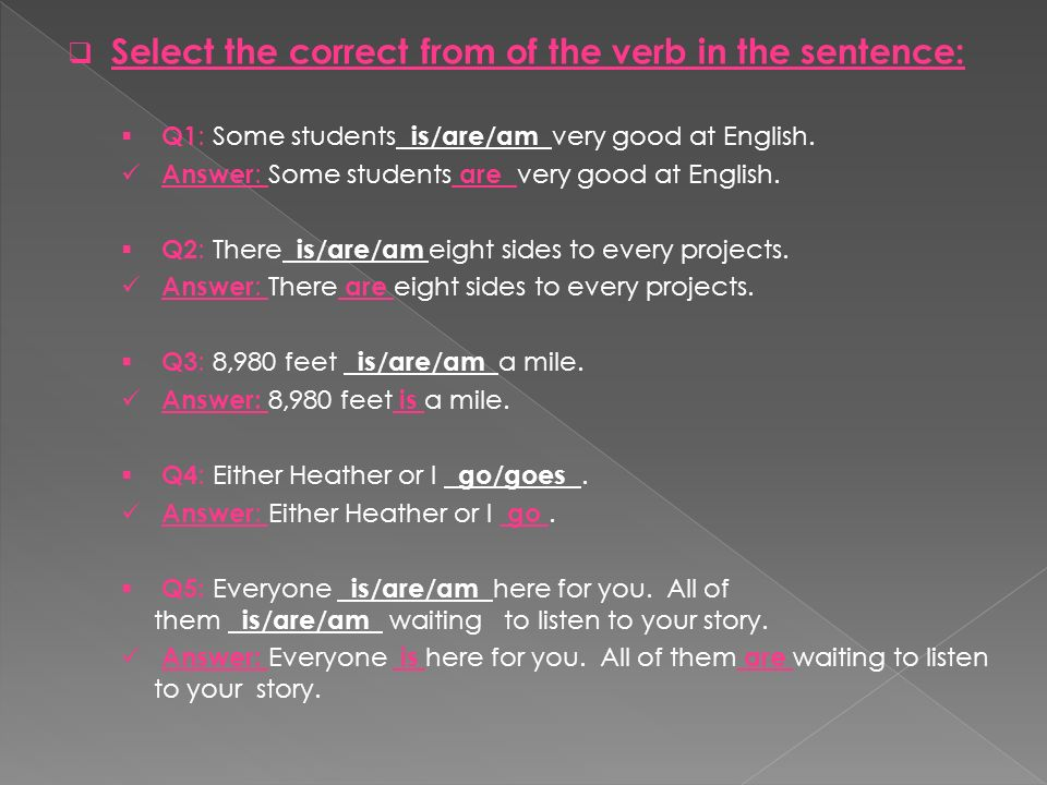 Select the correct from of the verb in the sentence: Q1 : Some students is/are/am very good at English. Answer : Some students are very good at Englis