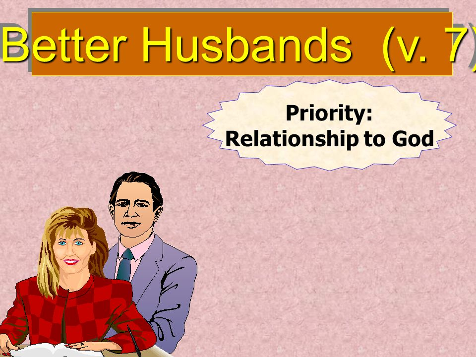 Better Husbands (v. 7) Priority: Relationship to God